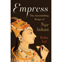 Empress: The Astonishing Reign of Nur Jahan by Ruby Lal, 9780393239348