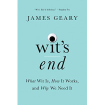 Wit's End: What Wit Is, How It Works, and Why We Need It by James Geary, 9780393254945