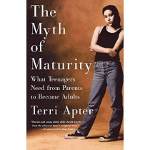 The Myth of Maturity: What Teenagers Need from Parents to Become Adults by Terri Apter, 9780393323177