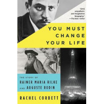 You Must Change Your Life: The Story of Rainer Maria Rilke and Auguste Rodin by Rachel Corbett, 9780393354928