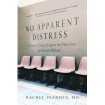 No Apparent Distress: A Doctor's Coming of Age on the Front Lines of American Medicine by Rachel Pearson, 9780393355857