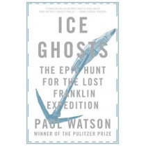 Ice Ghosts: The Epic Hunt for the Lost Franklin Expedition by Paul Watson, 9780393355864