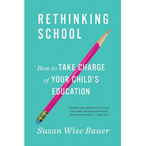 Rethinking School: How to Take Charge of Your Child's Education by Susan Wise Bauer, 9780393356847