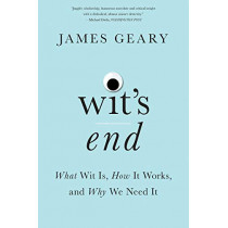 Wit's End: What Wit Is, How It Works, and Why We Need It by James Geary, 9780393357592