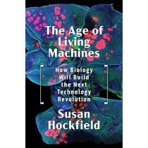 The Age of Living Machines: How Biology Will Build the Next Technology Revolution by Susan Hockfield, 9780393634747