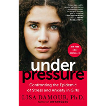 Under Pressure: Confronting the Epidemic of Stress and Anxiety in Girls by Lisa Damour, 9780399180071