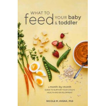 What to Feed Your Baby and Toddler: A Month-by-Month Guide to Support Your Child's Health and Development by Nicole M. Avena Phd, 9780399580239