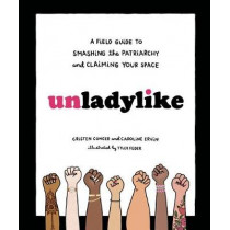 Unladylike: A Field Guide to Smashing the Patriarchy and Claiming Your Space by Cristen Conger, 9780399580451