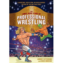 The Comic Book Story of Professional Wrestling: A Hardcore, High-Flying, No-Holds-Barred History of the One True Sport by Aubrey Sitterson, 9780399580499