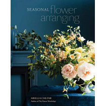 Seasonal Flower Arranging: Fill Your Home with Blooms, Branches, and Foraged Materials All Year Round by Ariella Chezar, 9780399580765