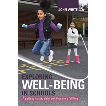 Exploring Well-Being in Schools: A Guide to Making Children's Lives more Fulfilling by John Peter White, 9780415603485