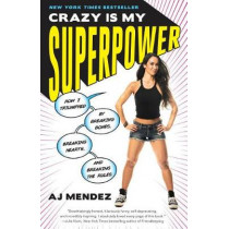 Crazy Is My Superpower: How I Triumphed by Breaking Bones, Breaking Hearts, and Breaking the Rules by A J Mendez, 9780451496676