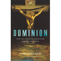 Dominion: How the Christian Revolution Remade the World by Tom Holland, 9780465093502