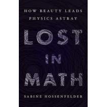 Lost in Math: How Beauty Leads Physics Astray by Sabine Hossenfelder, 9780465094257