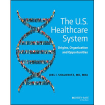 The U.S. Healthcare System: Origins, Organization and Opportunities by Joel I. Shalowitz, 9780470631522