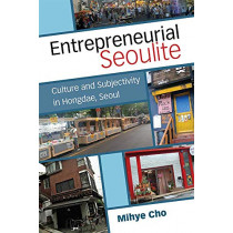 Entrepreneurial Seoulite: Culture and Subjectivity in Hongdae, Seoul by Mihye Cho, 9780472074167