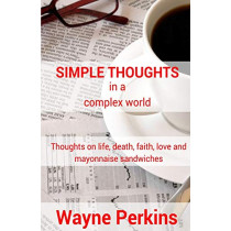 Simple Thoughts in a Complex World: Thoughts on Life, Death, Faith, Love and Mayonnaise Sandwiches by Wayne Perkins, 9780473380137