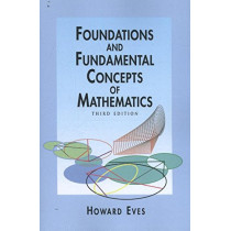 Foundations and Fundamental Concepts of Mathematics by Howard Eves, 9780486696096