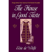 The House in Good Taste: Design Advice from America's First Interior Decorator by Elsie De Wolfe, 9780486819273