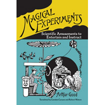Magical Experiments: Scientific Amusements to Entertain and Instruct by Arthur Good, 9780486834207