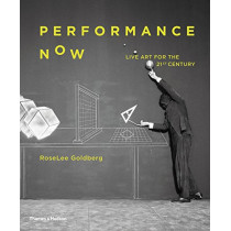 Performance Now: Live Art for the 21st Century by RoseLee Goldberg, 9780500021255