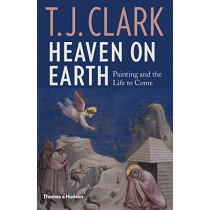 Heaven on Earth: Painting and the Life to Come by T. J. Clark, 9780500021385