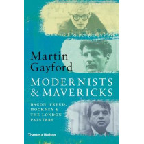 Modernists & Mavericks: Bacon, Freud, Hockney and the London Painters by Martin Gayford, 9780500239773
