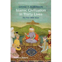 Islamic Civilization in Thirty Lives: The First 1000 Years by Chase F. Robinson, 9780500293782