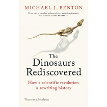 The Dinosaurs Rediscovered: How a Scientific Revolution is Rewriting History by Michael J. Benton, 9780500295533