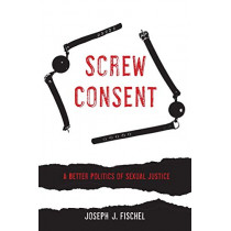 Screw Consent: A Better Politics of Sexual Justice by Joseph J. Fischel, 9780520295414