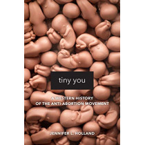 Tiny You: A Western History of the Anti-Abortion Movement by Jennifer L Holland, 9780520295865
