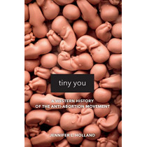 Tiny You: A Western History of the Anti-Abortion Movement by Jennifer L Holland, 9780520295872