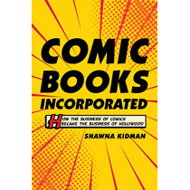 Comic Books Incorporated: How the Business of Comics Became the Business of Hollywood by Shawna Kidman, 9780520297555