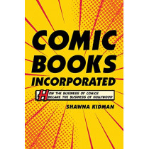 Comic Books Incorporated: How the Business of Comics Became the Business of Hollywood by Shawna Kidman, 9780520297562