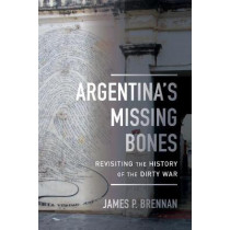 Argentina's Missing Bones: Revisiting the History of the Dirty War by James P. Brennan, 9780520297937
