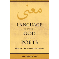 Language between God and the Poets: Ma`na in the Eleventh Century by Alexander Key, 9780520298019