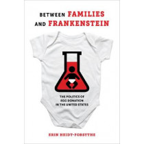 Between Families and Frankenstein: The Politics of Egg Donation in the United States by Erin Heidt-Forsythe, 9780520298194