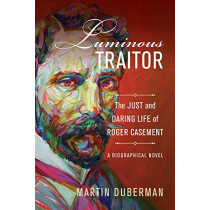Luminous Traitor: The Just and Daring Life of Roger Casement, a Biographical Novel by Martin Duberman, 9780520298880
