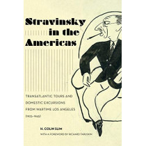 Stravinsky in the Americas: Transatlantic Tours and Domestic Excursions from Wartime Los Angeles (1925-1945) by H. Colin Slim, 9780520299924