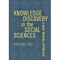 Knowledge Discovery in the Social Sciences: A Data Mining Approach by Prof. Xiaoling Shu, 9780520339996
