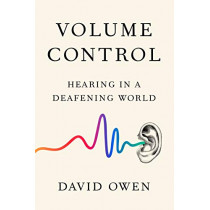 Volume Control: Hearing in a Deafening World by David Owen, 9780525534228