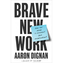Brave New Work: Are You Ready to Reinvent Your Organization? by Aaron Dignan, 9780525536208