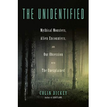The Unidentified: Mythical Monsters, Alien Encounters, and Our Obsession with the Unexplained by Colin Dickey, 9780525557562