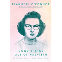 Good Things Out of Nazareth: The Uncollected Letters of Flannery O'Connor and Friends by Flannery O'Connor, 9780525575061