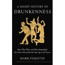 A Short History of Drunkenness: How, Why, Where, and When Humankind Has Gotten Merry from the Stone Age to the Present by Mark Forsyth, 9780525575375