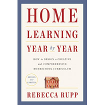 Home Learning Year by Year, Revised and Updated: How to Design a Creative and Comprehensive Homeschool Curriculum by Rebecca Rupp, 9780525576969