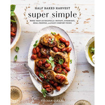 Half Baked Harvest Super Simple: 150 Recipes for Instant, Overnight, Meal-Prepped, and Easy Comfort Foods by Tieghan Gerard, 9780525577072