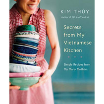 Secrets From My Vietnamese Kitchen: Simple Recipes from My Many Mothers by Kim Thuy, 9780525610229