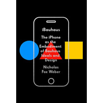 Ibauhaus: The iPhone as the Embodiment of Bauhaus Ideals and Design by Nicholas Fox Weber, 9780525657286