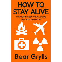 How to Stay Alive: The Ultimate Survival Guide for Any Situation by Bear Grylls, 9780552168793